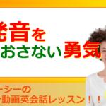 英語初心者向け!発音をなおさない勇気(#726)