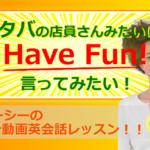 スタバの店員さんみたいに Have fun! と言いたい!(#850)