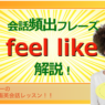 会話頻出フレーズ「feel like」解説!(#1311)