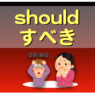 え?「should 〜すべき」じゃないの?!(#1476)
